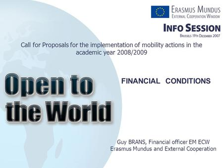 Call for Proposals for the implementation of mobility actions in the academic year 2008/2009 Guy BRANS, Financial officer EM ECW Erasmus Mundus and External.
