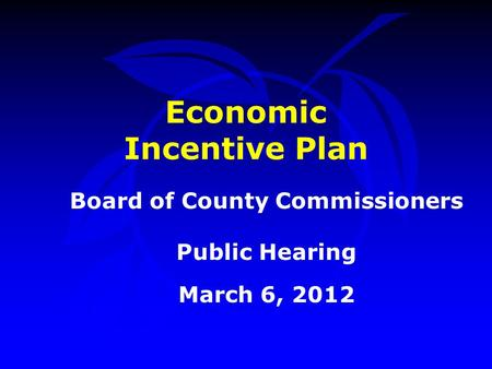 Economic Incentive Plan Board of County Commissioners Public Hearing March 6, 2012.