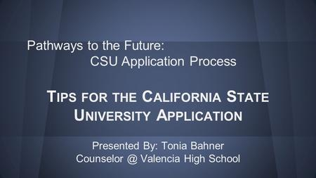 Pathways to the Future: CSU Application Process T IPS FOR THE C ALIFORNIA S TATE U NIVERSITY A PPLICATION Presented By: Tonia Bahner Valencia.