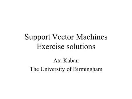 Support Vector Machines Exercise solutions Ata Kaban The University of Birmingham.