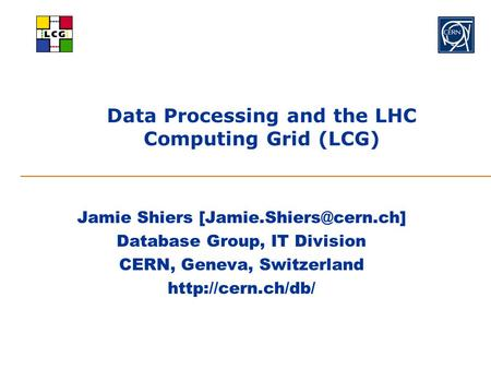 Data Processing and the LHC Computing Grid (LCG) Jamie Shiers Database Group, IT Division CERN, Geneva, Switzerland
