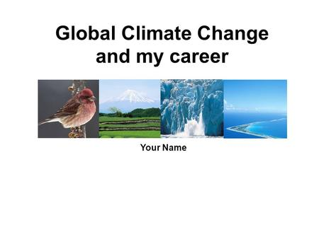 Global Climate Change and my career Your Name. Global climate change … is unequivocal, is almost certainly caused mostly by us, is already causing significant.