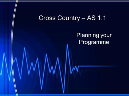 Cross Country – AS 1.1 Planning your Programme. Principles of Training Before planning our programme we need to consider what types of activities to do,