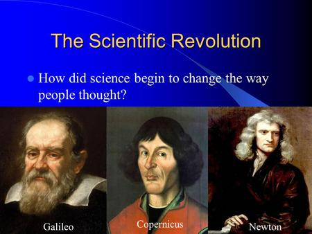The Scientific Revolution How did science begin to change the way people thought? Galileo Copernicus Newton.