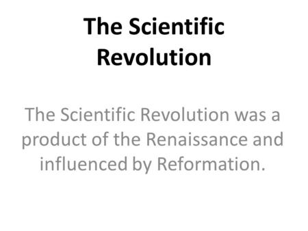 The Scientific Revolution The Scientific Revolution was a product of the Renaissance and influenced by Reformation.