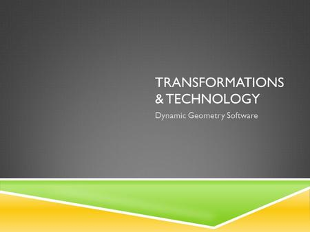 TRANSFORMATIONS & TECHNOLOGY Dynamic Geometry Software.