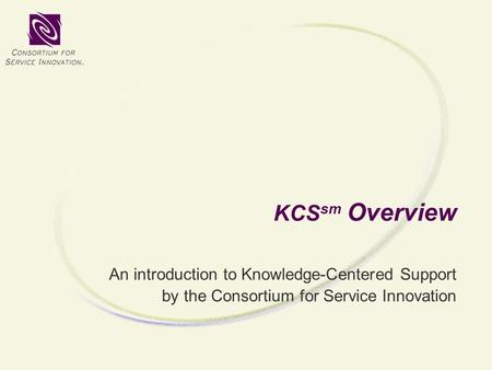 KCS sm Overview An introduction to Knowledge-Centered Support by the Consortium for Service Innovation.