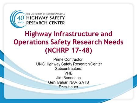Highway Infrastructure and Operations Safety Research Needs (NCHRP 17-48) Prime Contractor: UNC Highway Safety Research Center Subcontractors: VHB Jim.