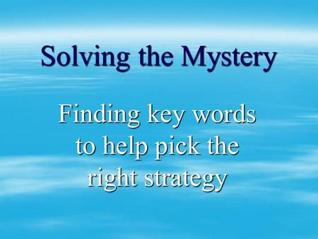 Solving the Mystery Finding key words to help pick the right strategy.