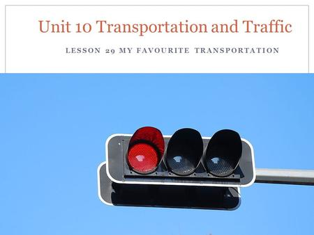 LESSON 29 MY FAVOURITE TRANSPORTATION Unit 10 Transportation and Traffic.