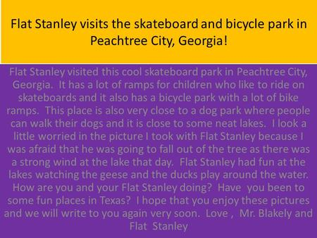 Flat Stanley visits the skateboard and bicycle park in Peachtree City, Georgia! Flat Stanley visited this cool skateboard park in Peachtree City, Georgia.