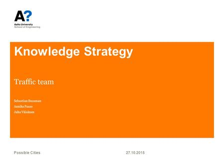 Knowledge Strategy Traffic team Sebastian Bussman Annika Paaso Juha Väisänen 27.10.2015Possible Cities.