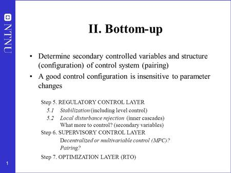 1 II. Bottom-up Determine secondary controlled variables and structure (configuration) of control system (pairing) A good control configuration is insensitive.