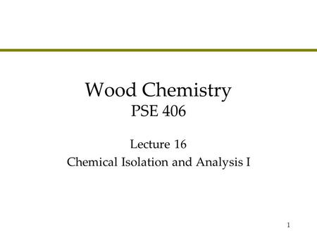 1 Wood Chemistry PSE 406 Lecture 16 Chemical Isolation and Analysis I.