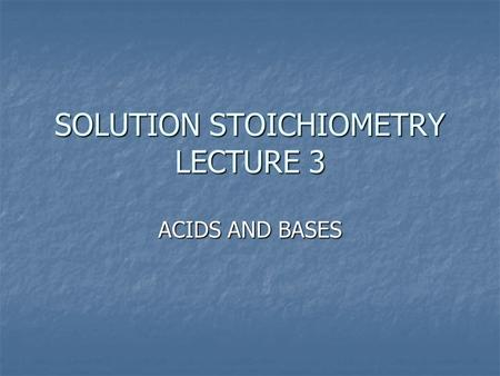 SOLUTION STOICHIOMETRY LECTURE 3 ACIDS AND BASES.
