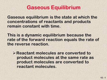 15 - 1 Gaseous Equilibrium Gaseous equilibrium is the state at which the concentrations of reactants and products remain constant with time. This is a.