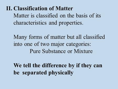 II.Classification of Matter Matter is classified on the basis of its characteristics and properties. Many forms of matter but all classified into one of.