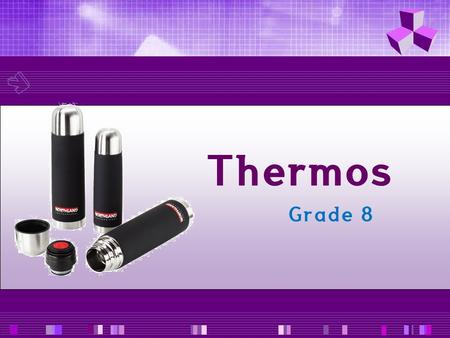 Thermos Grade 8. A thermos flask is used to keep hot ( or cold drinks)