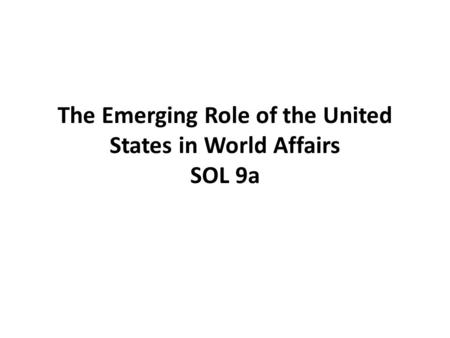 The Emerging Role of the United States in World Affairs SOL 9a.