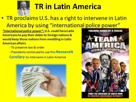 "TR in Latin America TR proclaims U.S. has a right to intervene in Latin America by using ""international police power"" ""international police power"": U.S."
