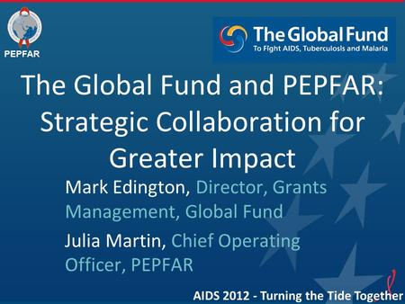 PEPFAR The Global Fund and PEPFAR: Strategic Collaboration for Greater Impact Mark Edington, Director, Grants Management, Global Fund Julia Martin, Chief.