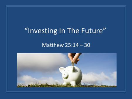 """Investing In The Future"" Matthew 25:14 – 30. 1. God Expects Us To Invest What He's Given Us Time, Talent, And Treasures We Can Waste It We Can Spend."