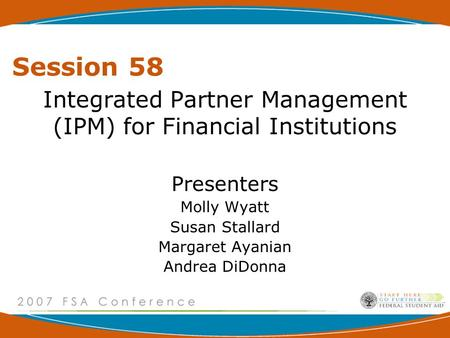 Session 58 Integrated Partner Management (IPM) for Financial Institutions Presenters Molly Wyatt Susan Stallard Margaret Ayanian Andrea DiDonna.
