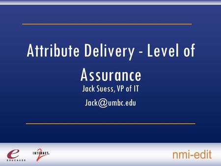 Attribute Delivery - Level of Assurance Jack Suess, VP of IT