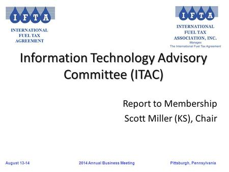 August 13-14Pittsburgh, Pennsylvania 2014 Annual Business Meeting Information Technology Advisory Committee (ITAC) Report to Membership Scott Miller (KS),