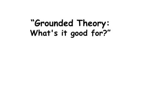 """Grounded Theory: What's it good for?"". A clear picture of Grounded Theory; purpose, methodology, outcome. Relevant examples of doing Grounded Theory;"