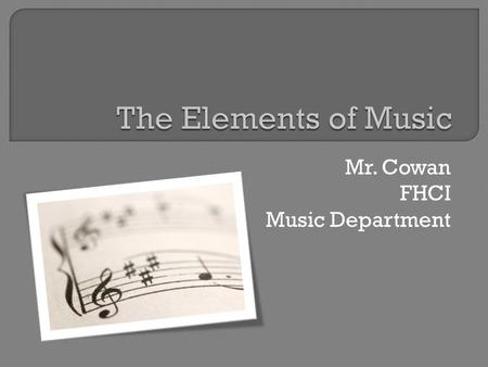 Mr. Cowan FHCI Music Department.  There are seven primary elements. All music contains all of them to a certain degree.  When discussing these musical.