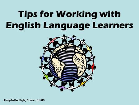 Tips for Working with English Language Learners Compiled by Hayley Minner, SDMS.