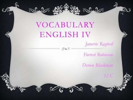 VOCABULARY ENGLISH IV Jatarrie Rayford Forrest Robinson Derion Blackman 12 C.