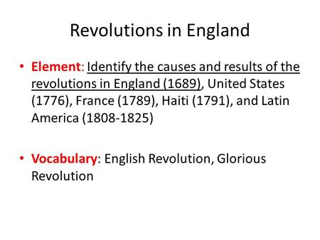 Revolutions in England Element: Identify the causes and results of the revolutions in England (1689), United States (1776), France (1789), Haiti (1791),