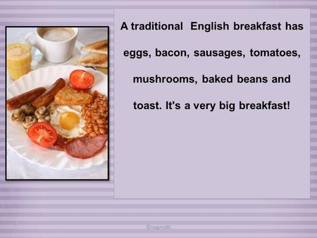 A traditional English breakfast has eggs, bacon, sausages, tomatoes, mushrooms, baked beans and toast. It's a very big breakfast! ©isagms80.