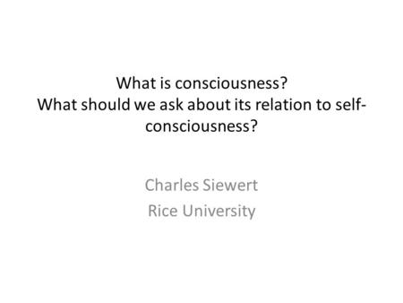What is consciousness? What should we ask about its relation to self- consciousness? Charles Siewert Rice University.