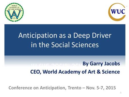 1 By Garry Jacobs CEO, World Academy of Art & Science Conference on Anticipation, Trento – Nov. 5-7, 2015.