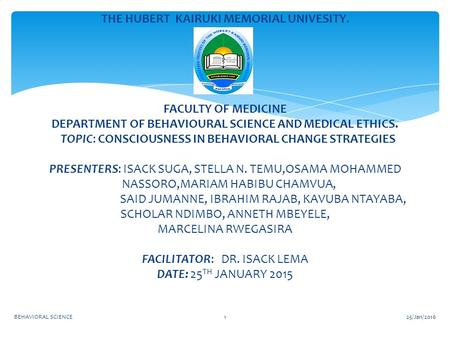 25/Jan/2016BEHAVIORAL SCIENCE1 THE HUBERT KAIRUKI MEMORIAL UNIVESITY. FACULTY OF MEDICINE DEPARTMENT OF BEHAVIOURAL SCIENCE AND MEDICAL ETHICS. TOPIC: