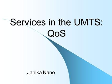 Services in the UMTS: QoS Janika Nano. Service – functionality offered to a user – a component of the portfolio of choices Application – service enabler.