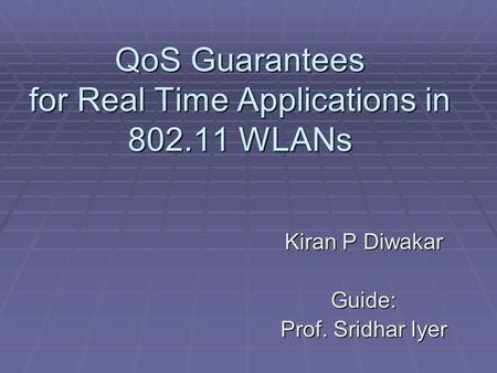 QoS Guarantees for Real Time Applications in 802.11 WLANs Kiran P Diwakar Guide: Prof. Sridhar Iyer.