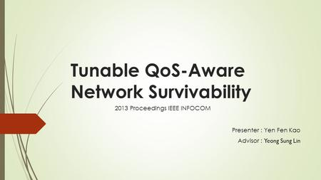 Tunable QoS-Aware Network Survivability Presenter : Yen Fen Kao Advisor : Yeong Sung Lin 2013 Proceedings IEEE INFOCOM.