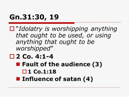 "Gn.31:30, 19  ""Idolatry is worshipping anything that ought to be used, or using anything that ought to be worshipped""  2 Co. 4:1-4 Fault of the audience."