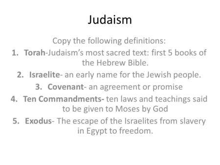 Judaism Copy the following definitions: 1.Torah-Judaism's most sacred text: first 5 books of the Hebrew Bible. 2.Israelite- an early name for the Jewish.