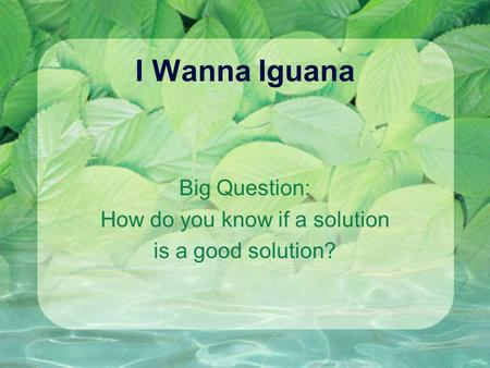 I Wanna Iguana Big Question: How do you know if a solution is a good solution?