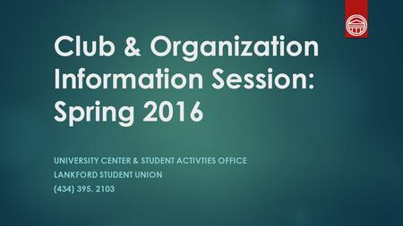Club & Organization Information Session: Spring 2016 UNIVERSITY CENTER & STUDENT ACTIVTIES OFFICE LANKFORD STUDENT UNION (434) 395. 2103.