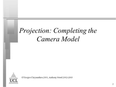 1 Projection: Completing the Camera Model ©Yiorgos Chrysanthou 2001, Anthony Steed 2002-2003.