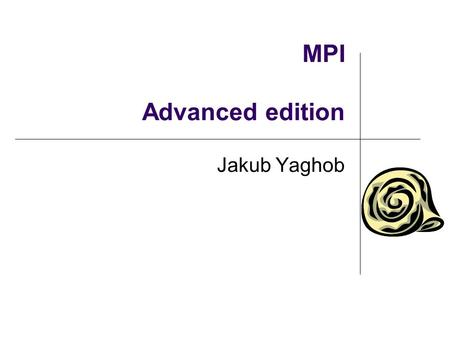 MPI Advanced edition Jakub Yaghob. Initializing MPI – threading int MPI Init(int *argc, char ***argv, int required, int *provided); Must be called as.