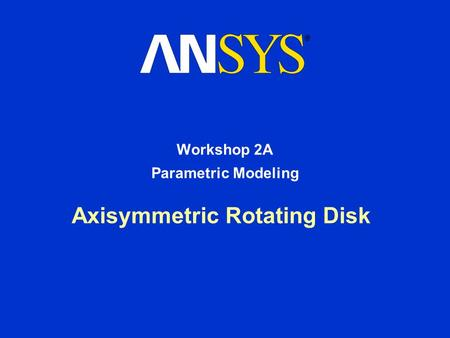 Axisymmetric Rotating Disk Workshop 2A Parametric Modeling.