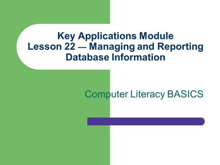 Key Applications Module Lesson 22 — Managing and Reporting Database Information Computer Literacy BASICS.