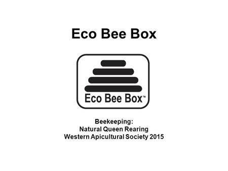 Eco Bee Box Beekeeping: Natural Queen Rearing Western Apicultural Society 2015.
